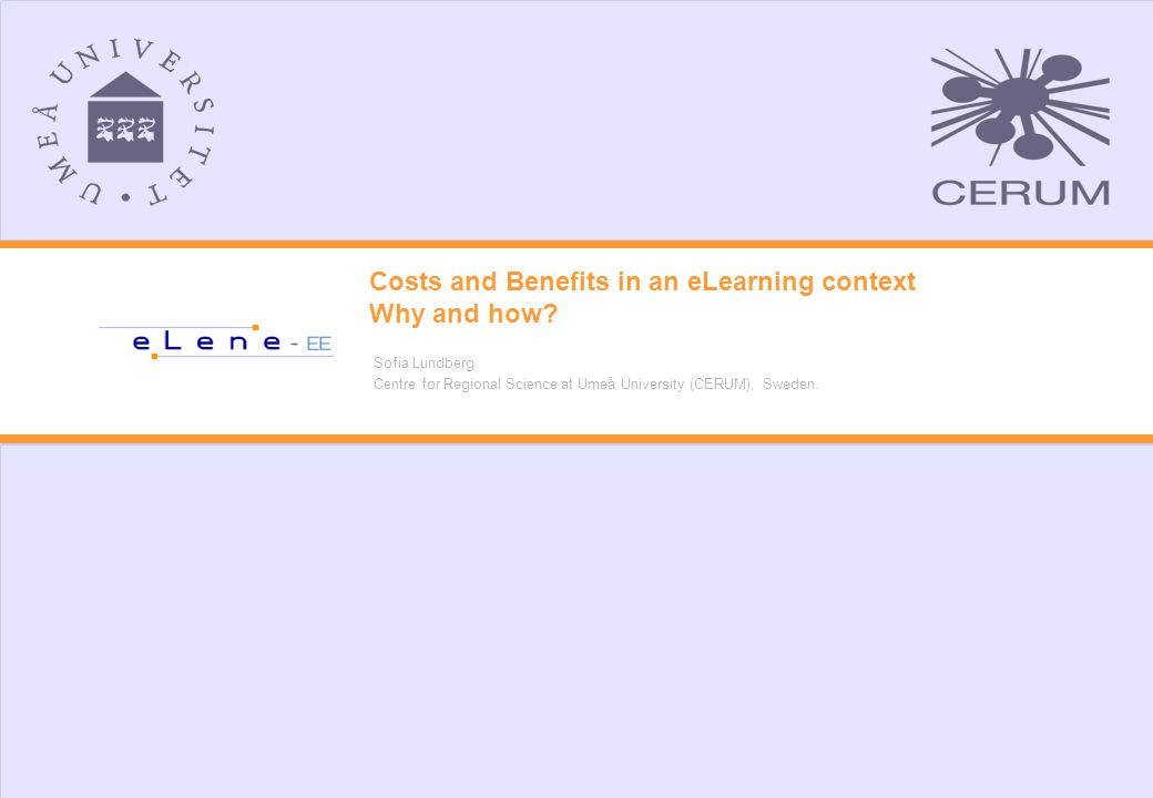 Costs and Benefits in an eLearning context Why and how? Sofia Lundberg Centre for Regional Science at Umeå University (CERUM), Sweden.