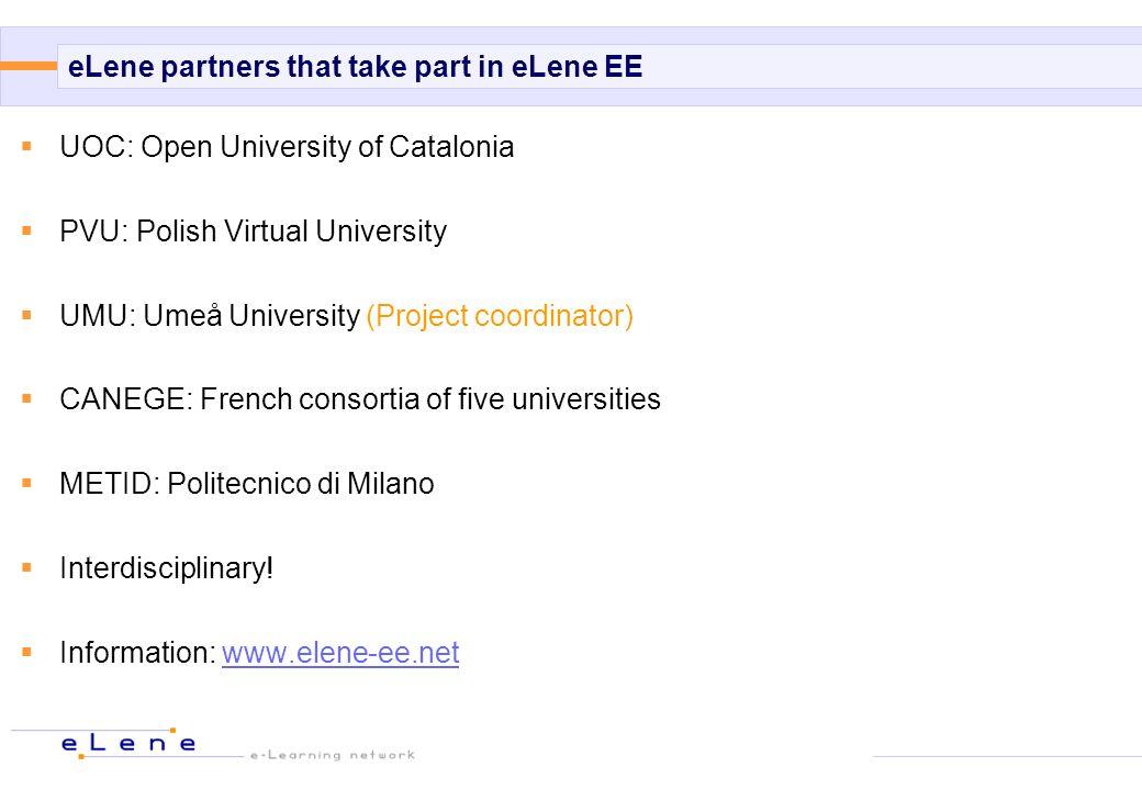 eLene partners that take part in eLene EE UOC: Open University of Catalonia PVU: Polish Virtual University UMU: Umeå University (Project coordinator) CANEGE: French consortia of five universities METID: Politecnico di Milano Interdisciplinary.