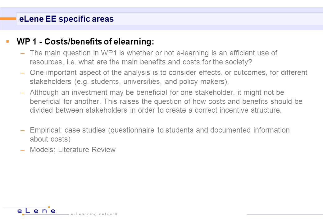 eLene EE specific areas WP 1 - Costs/benefits of elearning: –The main question in WP1 is whether or not e-learning is an efficient use of resources, i.e.