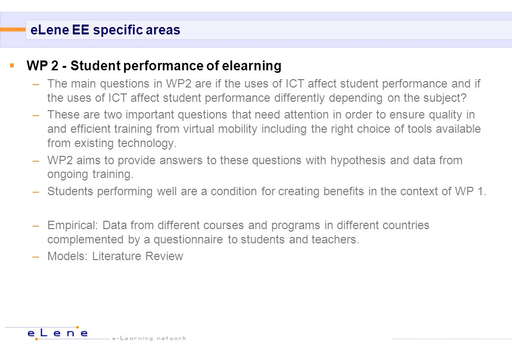 eLene EE specific areas WP 2 - Student performance of elearning –The main questions in WP2 are if the uses of ICT affect student performance and if th