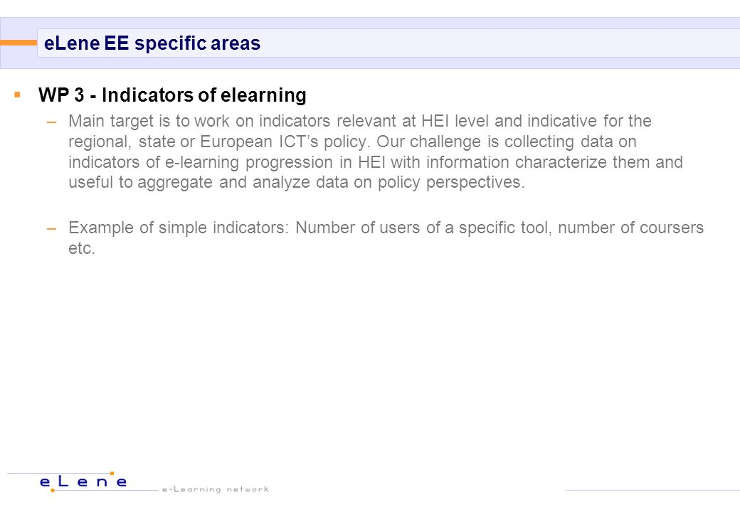 eLene EE specific areas WP 3 - Indicators of elearning –Main target is to work on indicators relevant at HEI level and indicative for the regional, state or European ICTs policy.