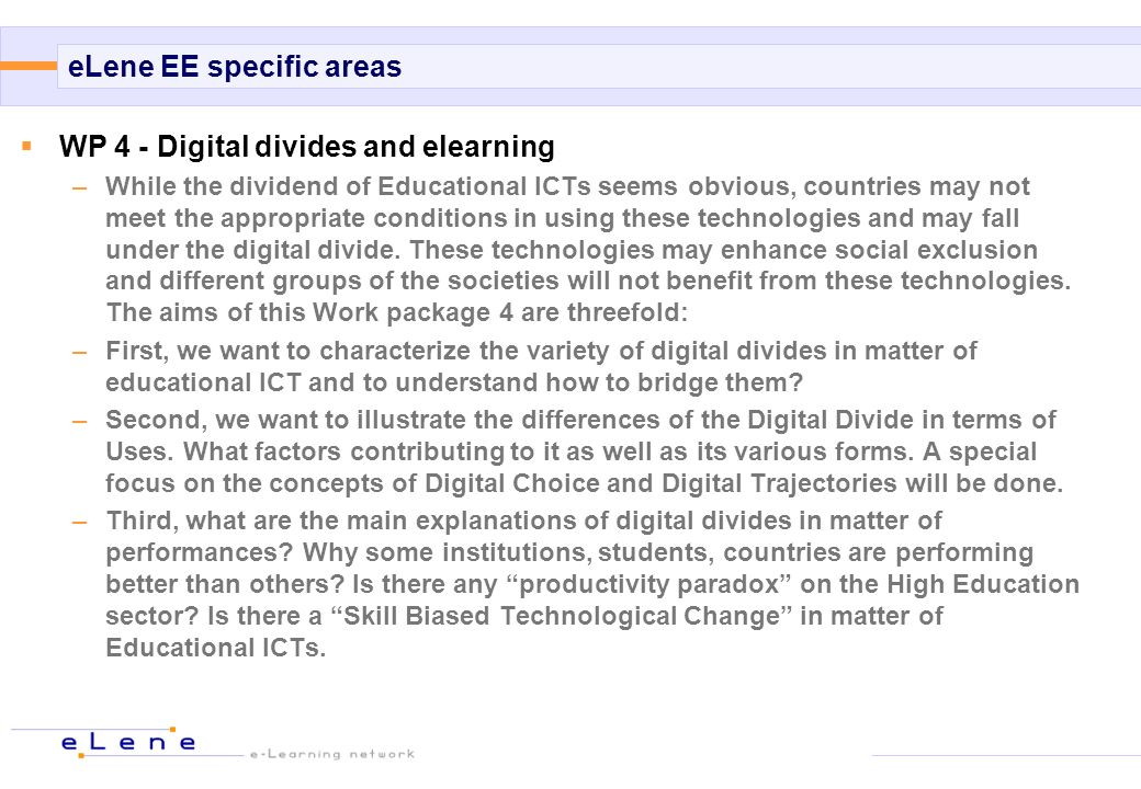 eLene EE specific areas WP 4 - Digital divides and elearning –While the dividend of Educational ICTs seems obvious, countries may not meet the appropriate conditions in using these technologies and may fall under the digital divide.