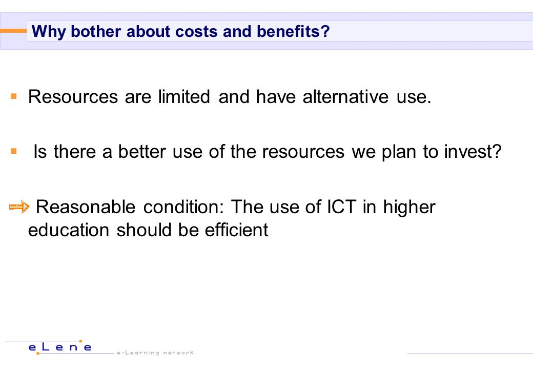 Why bother about costs and benefits? Resources are limited and have alternative use. Is there a better use of the resources we plan to invest? Reasona