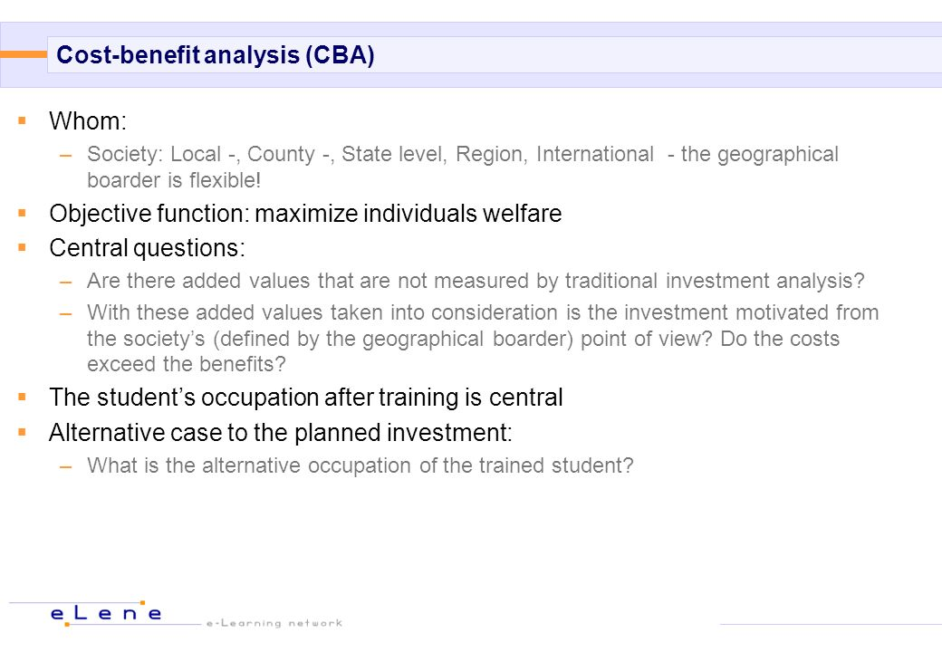 Cost-benefit analysis (CBA) Whom: –Society: Local -, County -, State level, Region, International - the geographical boarder is flexible! Objective fu