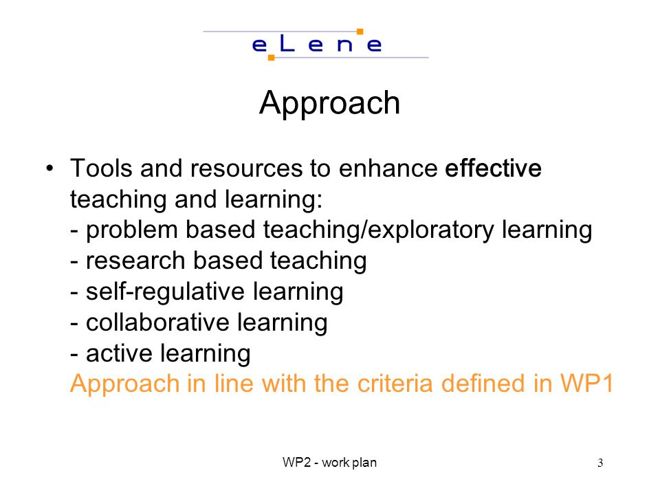 WP2 - work plan3 Approach Tools and resources to enhance effective teaching and learning: - problem based teaching/exploratory learning - research based teaching - self-regulative learning - collaborative learning - active learning Approach in line with the criteria defined in WP1