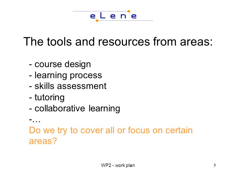 WP2 - work plan5 The tools and resources from areas: - course design - learning process - skills assessment - tutoring - collaborative learning -… Do we try to cover all or focus on certain areas