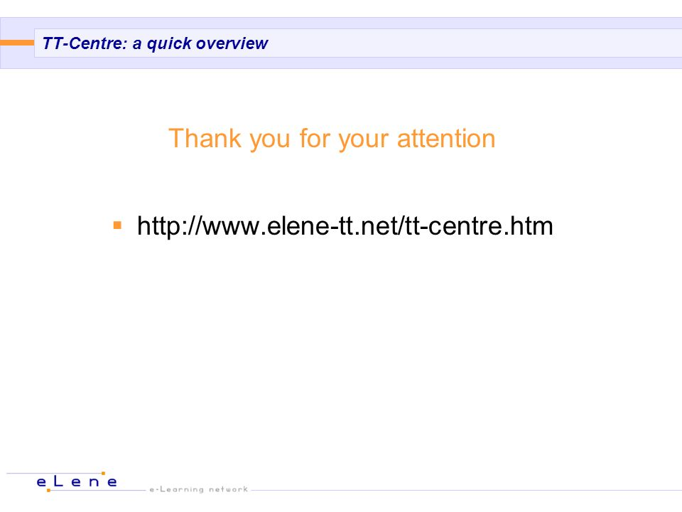 TT-Centre: a quick overview Thank you for your attention http://www.elene-tt.net/tt-centre.htm