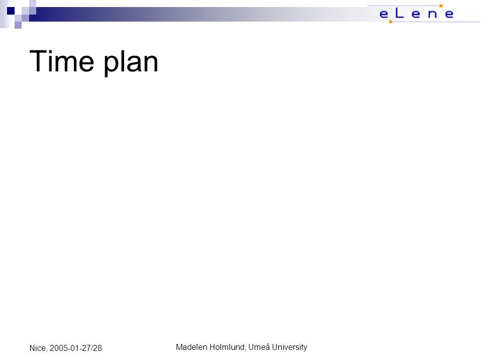 Madelen Holmlund, Umeå University Nice, 2005-01-27/28 Time plan