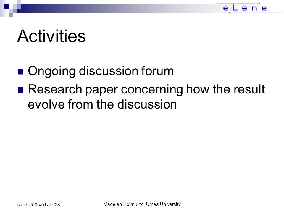 Madelen Holmlund, Umeå University Nice, 2005-01-27/28 Activities Ongoing discussion forum Research paper concerning how the result evolve from the discussion