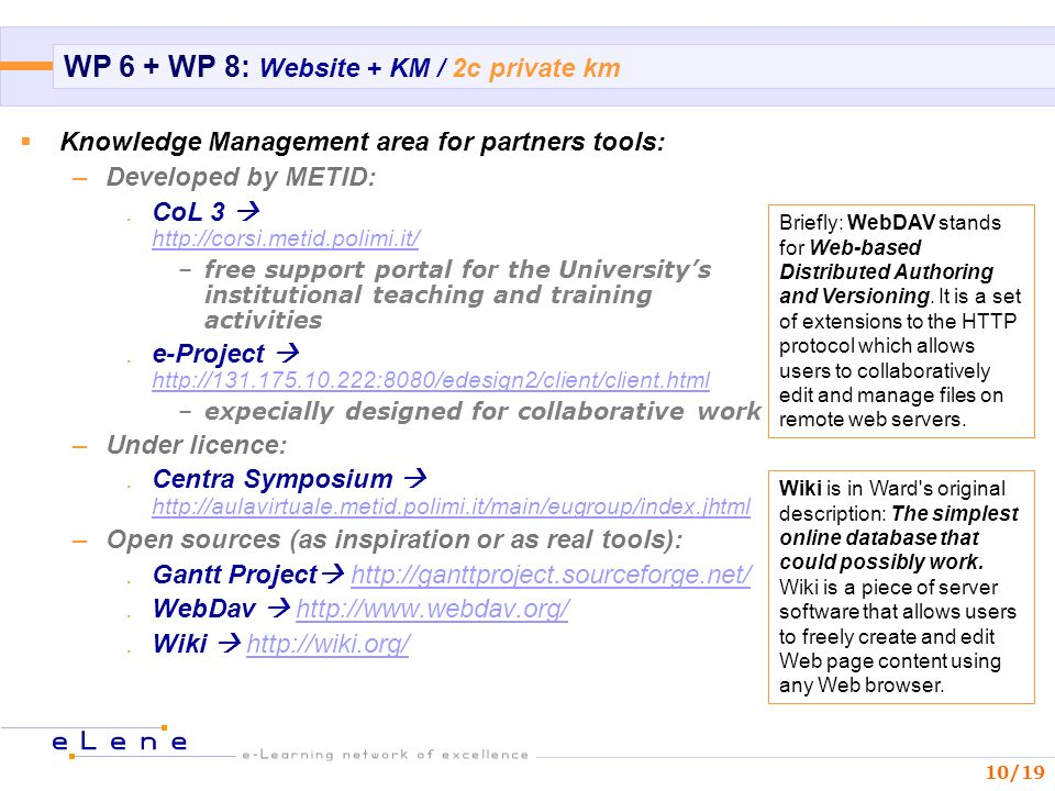 10/19 WP 6 + WP 8: Website + KM / 2c private km Knowledge Management area for partners tools: –Developed by METID:.CoL –free support portal for the Universitys institutional teaching and training activities.e-Project     –expecially designed for collaborative work –Under licence:.Centra Symposium     –Open sources (as inspiration or as real tools):.Gantt Project Briefly: WebDAV stands for Web-based Distributed Authoring and Versioning.
