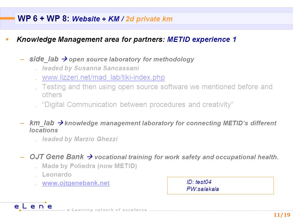 11/19 WP 6 + WP 8: Website + KM / 2d private km Knowledge Management area for partners: METID experience 1 –side_lab open source laboratory for methodology.leaded by Susanna Sancassani.  and then using open source software we mentioned before and others.Digital Communication between procedures and creativity –km_lab knowledge management laboratory for connecting METIDs different locations.leaded by Marzio Ghezzi –OJT Gene Bank vocational training for work safety and occupational health..Made by Poliedra (now METID).Leonardo.  ID: test04 PW:salakala
