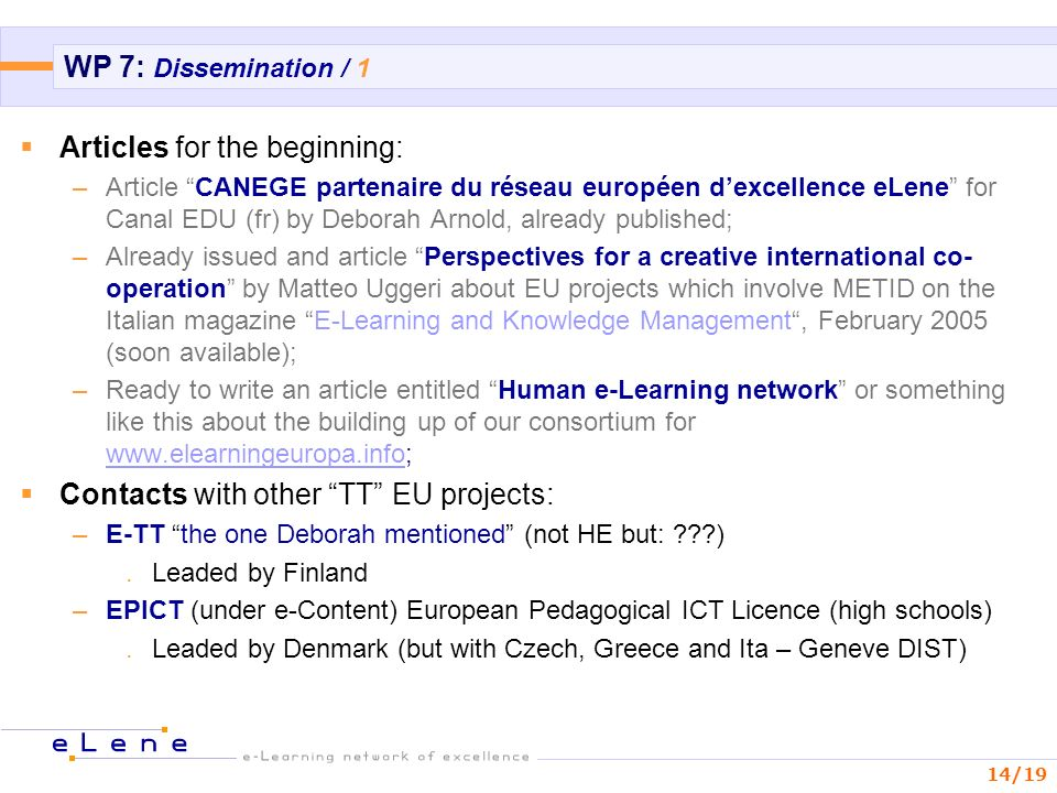 14/19 WP 7: Dissemination / 1 Articles for the beginning: –Article CANEGE partenaire du réseau européen dexcellence eLene for Canal EDU (fr) by Deborah Arnold, already published; –Already issued and article Perspectives for a creative international co- operation by Matteo Uggeri about EU projects which involve METID on the Italian magazine E-Learning and Knowledge Management, February 2005 (soon available); –Ready to write an article entitled Human e-Learning network or something like this about the building up of our consortium for     Contacts with other TT EU projects: –E-TT the one Deborah mentioned (not HE but: ).Leaded by Finland –EPICT (under e-Content) European Pedagogical ICT Licence (high schools).Leaded by Denmark (but with Czech, Greece and Ita – Geneve DIST)