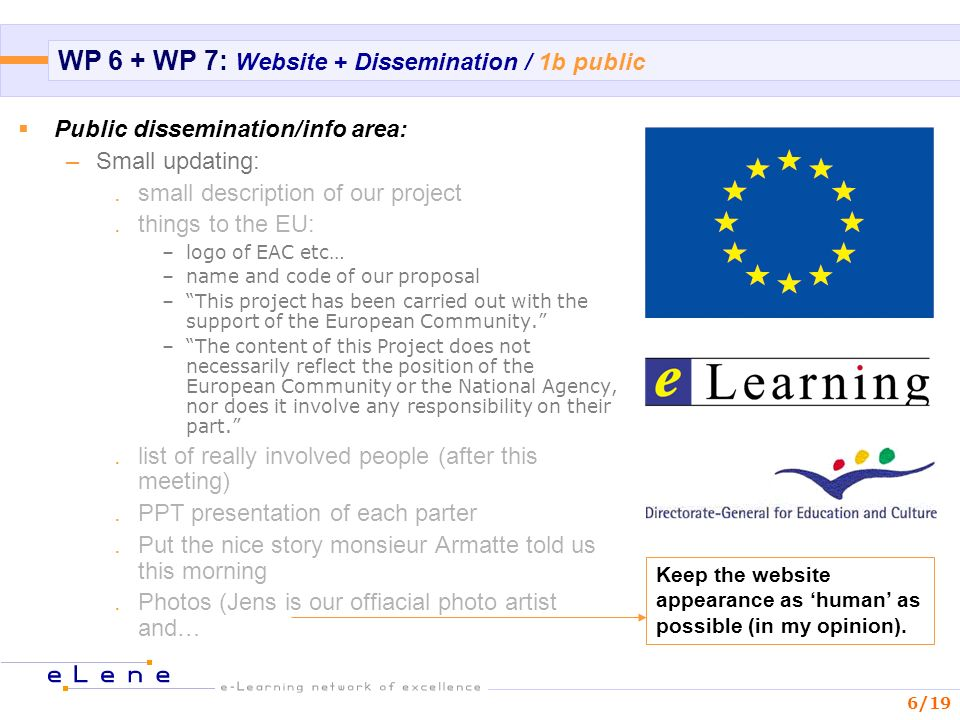 6/19 WP 6 + WP 7: Website + Dissemination / 1b public Public dissemination/info area: –Small updating:.small description of our project.things to the EU: –logo of EAC etc… –name and code of our proposal –This project has been carried out with the support of the European Community.