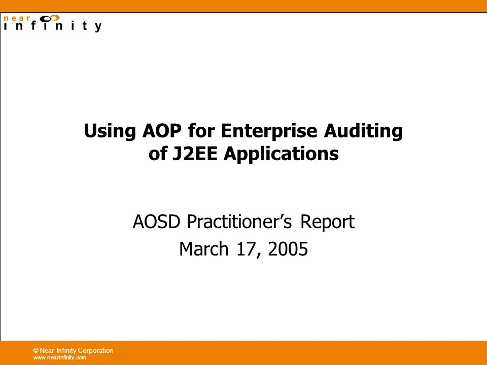 © Near Infinity Corporation www.nearinfinity.com Using AOP for Enterprise Auditing of J2EE Applications AOSD Practitioners Report March 17, 2005
