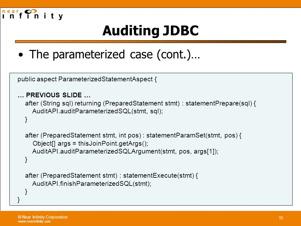 © Near Infinity Corporation www.nearinfinity.com 15 Auditing JDBC public aspect ParameterizedStatementAspect { … PREVIOUS SLIDE … after (String sql) returning (PreparedStatement stmt) : statementPrepare(sql) { AuditAPI.auditParameterizedSQL(stmt, sql); } after (PreparedStatement stmt, int pos) : statementParamSet(stmt, pos) { Object[] args = thisJoinPoint.getArgs(); AuditAPI.auditParameterizedSQLArgument(stmt, pos, args[1]); } after (PreparedStatement stmt) : statementExecute(stmt) { AuditAPI.finishParameterizedSQL(stmt); } The parameterized case (cont.)…