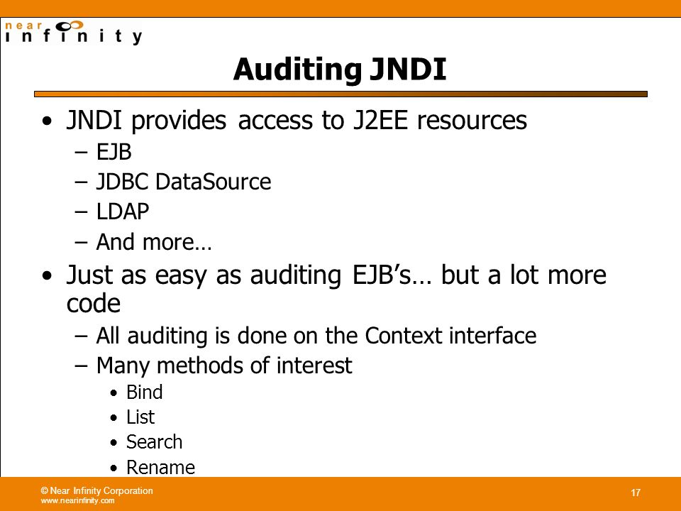 © Near Infinity Corporation www.nearinfinity.com 17 Auditing JNDI JNDI provides access to J2EE resources –EJB –JDBC DataSource –LDAP –And more… Just as easy as auditing EJBs… but a lot more code –All auditing is done on the Context interface –Many methods of interest Bind List Search Rename