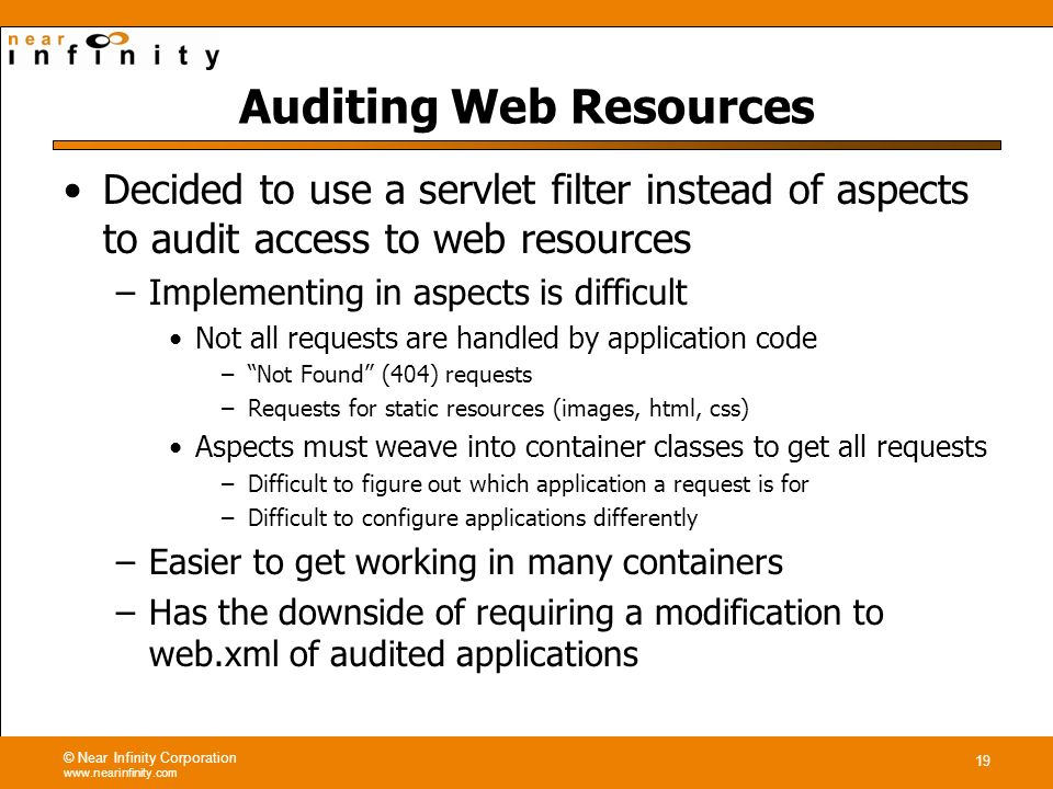 © Near Infinity Corporation www.nearinfinity.com 19 Auditing Web Resources Decided to use a servlet filter instead of aspects to audit access to web resources –Implementing in aspects is difficult Not all requests are handled by application code –Not Found (404) requests –Requests for static resources (images, html, css) Aspects must weave into container classes to get all requests –Difficult to figure out which application a request is for –Difficult to configure applications differently –Easier to get working in many containers –Has the downside of requiring a modification to web.xml of audited applications