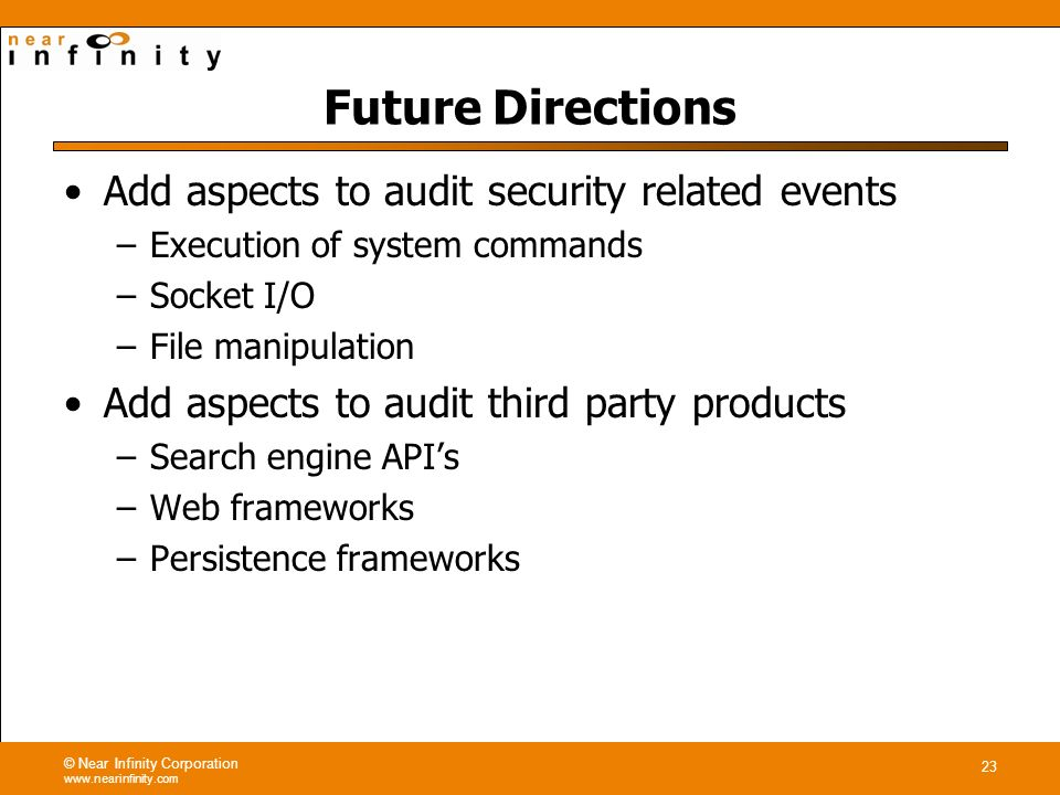 © Near Infinity Corporation www.nearinfinity.com 23 Future Directions Add aspects to audit security related events –Execution of system commands –Socket I/O –File manipulation Add aspects to audit third party products –Search engine APIs –Web frameworks –Persistence frameworks