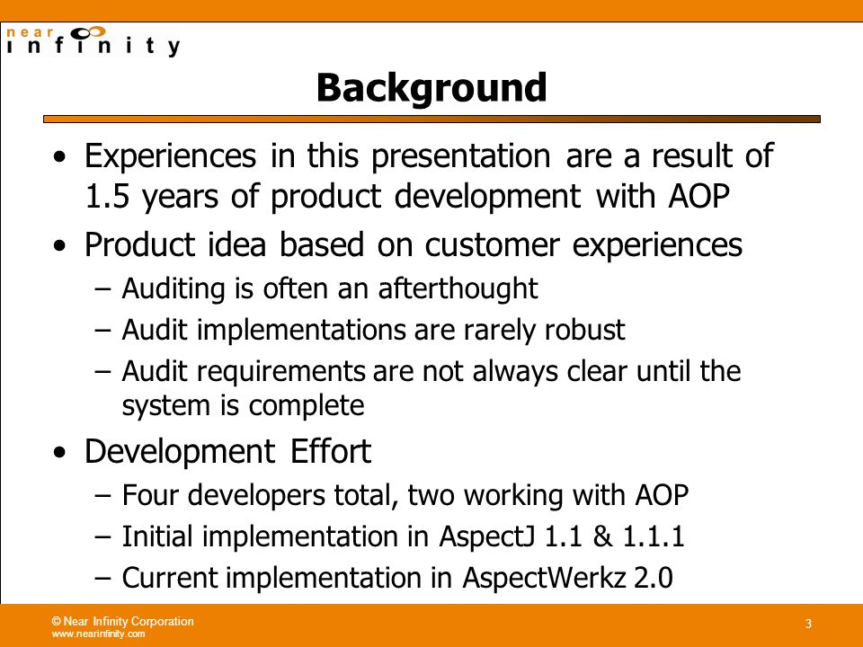 © Near Infinity Corporation www.nearinfinity.com 3 Background Experiences in this presentation are a result of 1.5 years of product development with AOP Product idea based on customer experiences –Auditing is often an afterthought –Audit implementations are rarely robust –Audit requirements are not always clear until the system is complete Development Effort –Four developers total, two working with AOP –Initial implementation in AspectJ 1.1 & 1.1.1 –Current implementation in AspectWerkz 2.0