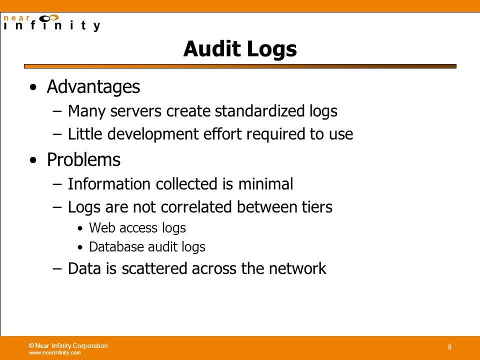 © Near Infinity Corporation www.nearinfinity.com 8 Audit Logs Advantages –Many servers create standardized logs –Little development effort required to use Problems –Information collected is minimal –Logs are not correlated between tiers Web access logs Database audit logs –Data is scattered across the network