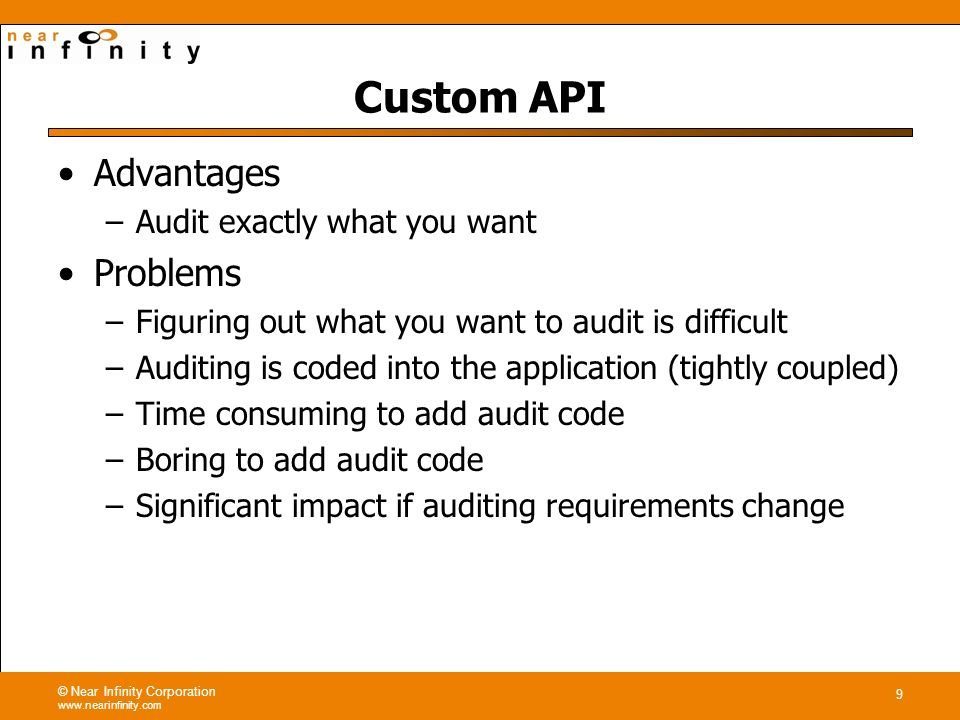 © Near Infinity Corporation www.nearinfinity.com 9 Custom API Advantages –Audit exactly what you want Problems –Figuring out what you want to audit is difficult –Auditing is coded into the application (tightly coupled) –Time consuming to add audit code –Boring to add audit code –Significant impact if auditing requirements change