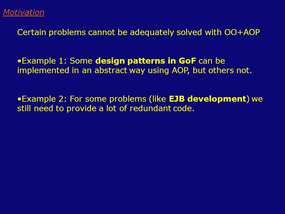 Certain problems cannot be adequately solved with OO+AOP Example 1: Some design patterns in GoF can be implemented in an abstract way using AOP, but others not.