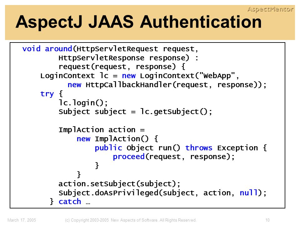 10(c) Copyright 2003-2005 New Aspects of Software. All Rights Reserved.March 17, 2005 AspectJ JAAS Authentication void around(HttpServletRequest reque