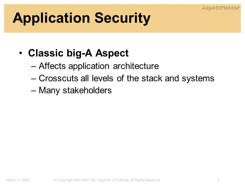 2(c) Copyright 2003-2005 New Aspects of Software. All Rights Reserved.March 17, 2005 Application Security Classic big-A Aspect –Affects application ar