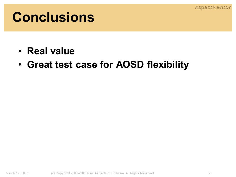 29(c) Copyright 2003-2005 New Aspects of Software. All Rights Reserved.March 17, 2005 Conclusions Real value Great test case for AOSD flexibility