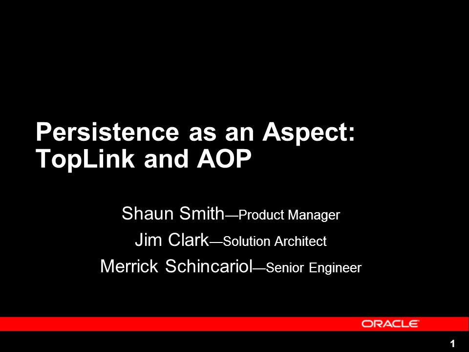 1 Persistence as an Aspect: TopLink and AOP Shaun Smith Product Manager Jim Clark Solution Architect Merrick Schincariol Senior Engineer