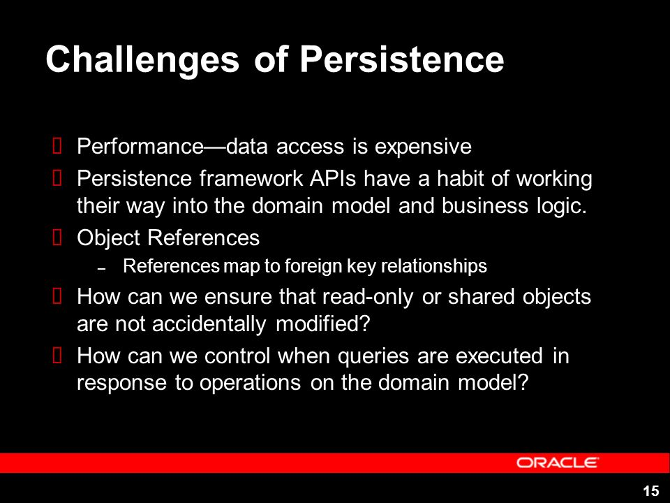 15 Challenges of Persistence Performancedata access is expensive Persistence framework APIs have a habit of working their way into the domain model an