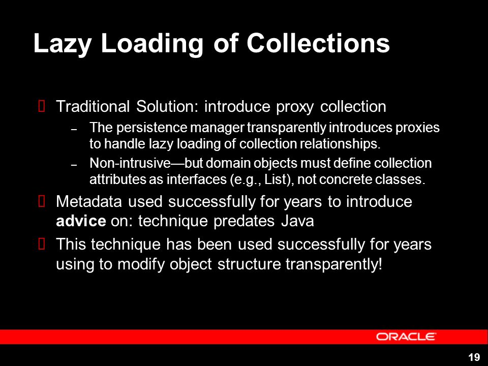 19 Lazy Loading of Collections Traditional Solution: introduce proxy collection – The persistence manager transparently introduces proxies to handle l