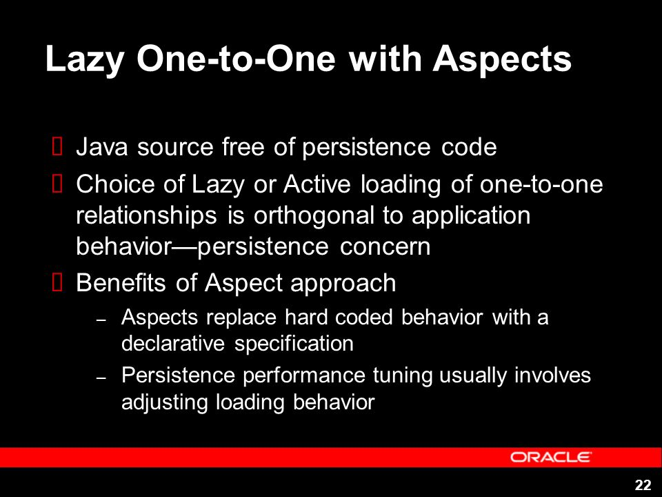 22 Lazy One-to-One with Aspects Java source free of persistence code Choice of Lazy or Active loading of one-to-one relationships is orthogonal to app