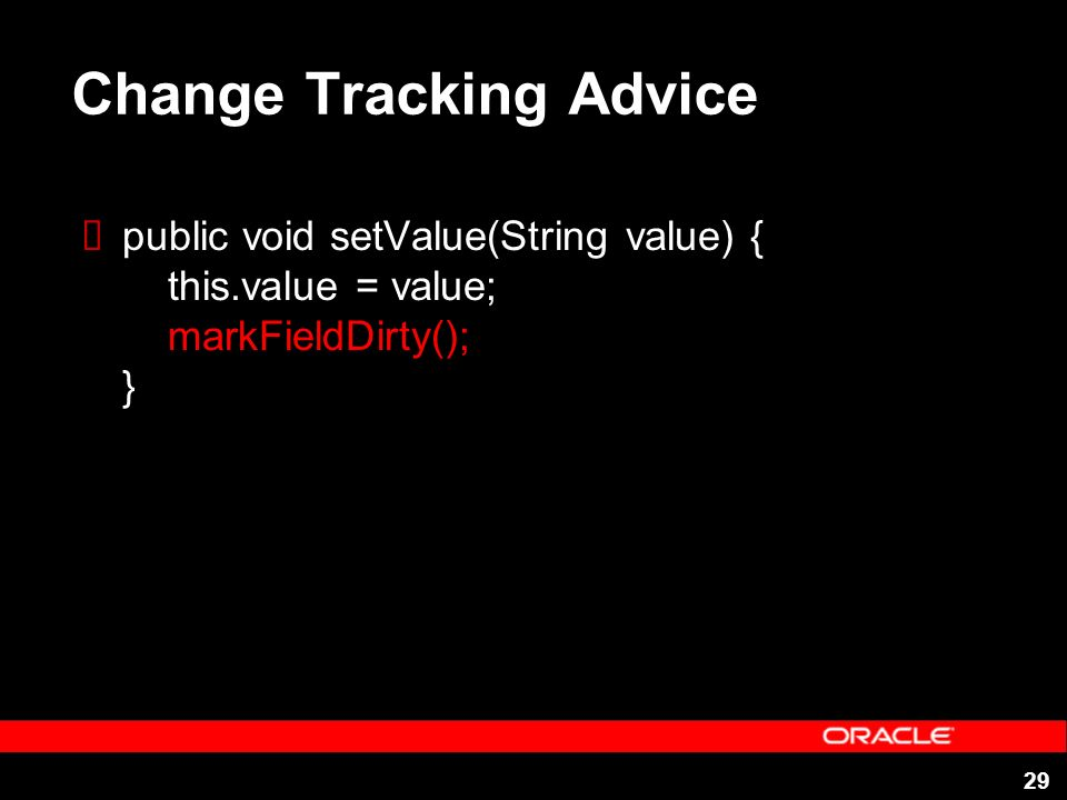 29 Change Tracking Advice public void setValue(String value) { this.value = value; markFieldDirty(); }