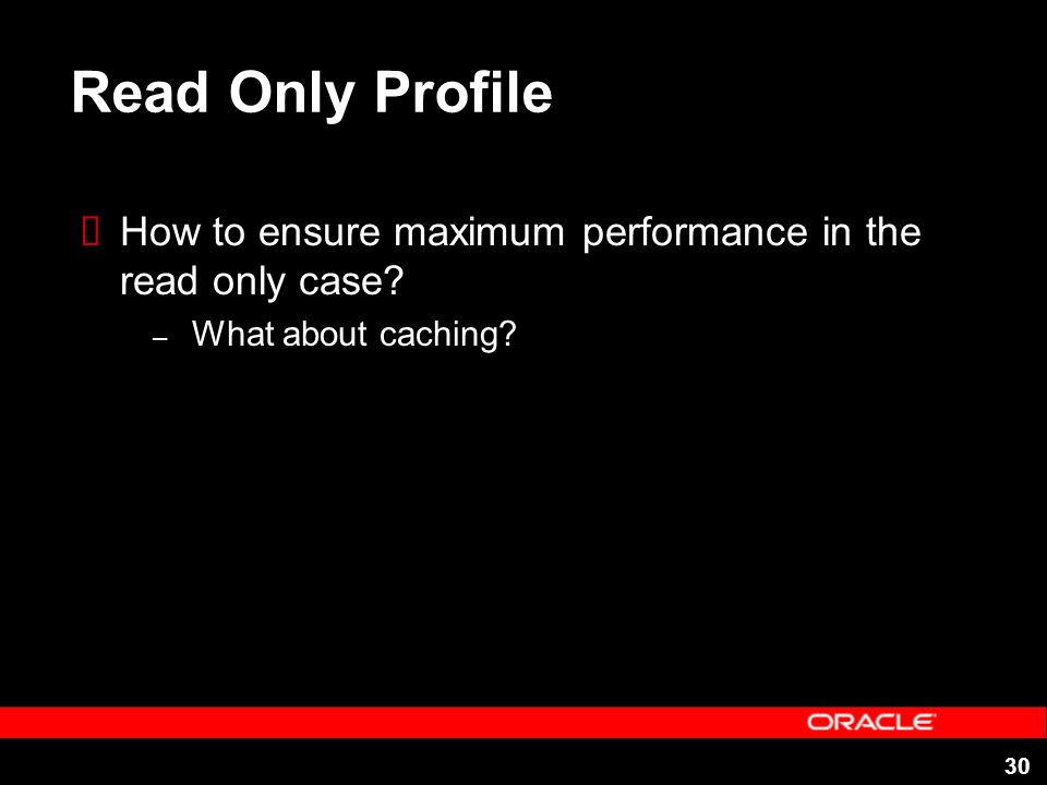 30 Read Only Profile How to ensure maximum performance in the read only case? – What about caching?