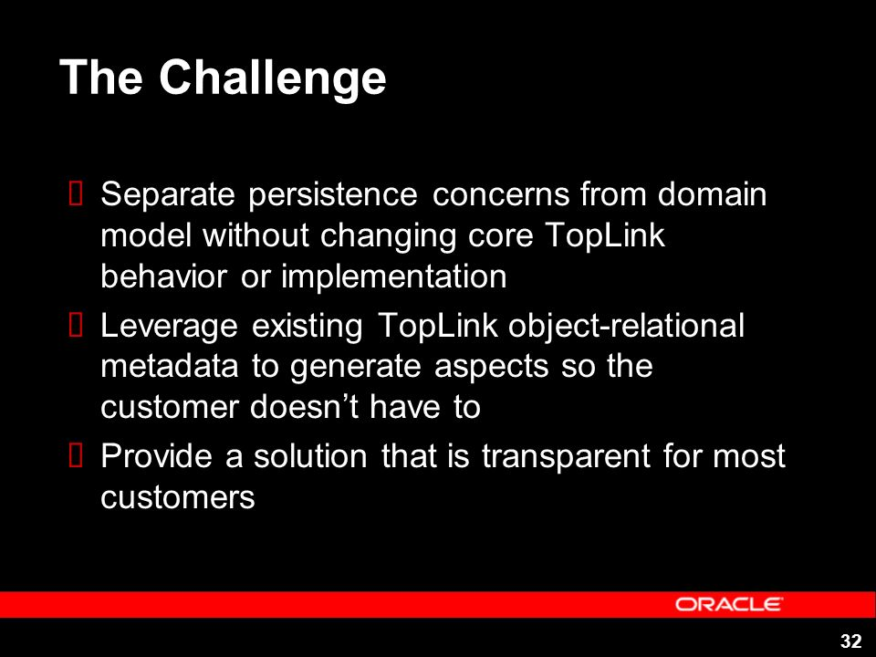 32 The Challenge Separate persistence concerns from domain model without changing core TopLink behavior or implementation Leverage existing TopLink ob