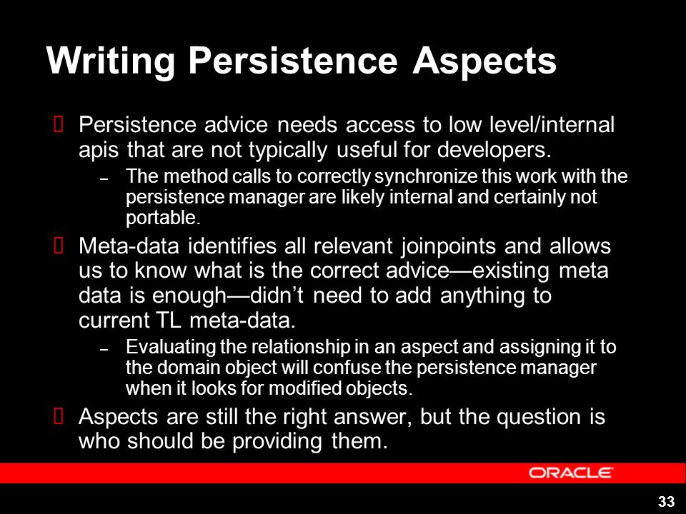 33 Writing Persistence Aspects Persistence advice needs access to low level/internal apis that are not typically useful for developers.