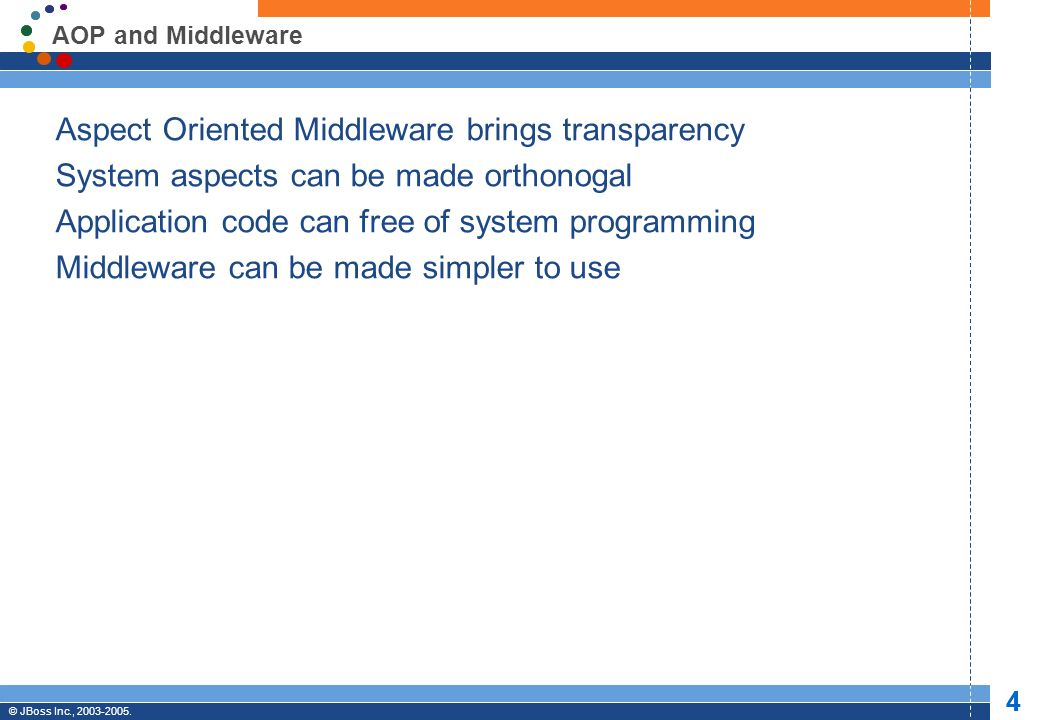 © JBoss, Inc. 2003-2005. 4 Professional Open Source © JBoss Inc., 2003-2005. 4 AOP and Middleware Aspect Oriented Middleware brings transparency Syste