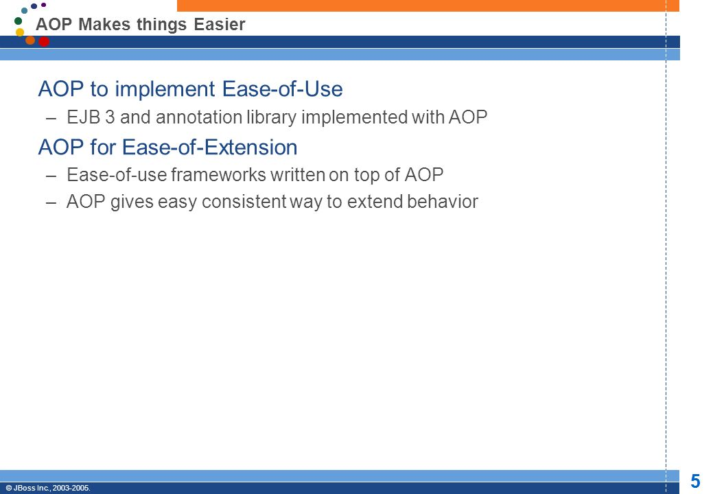 © JBoss, Inc. 2003-2005. 5 Professional Open Source © JBoss Inc., 2003-2005. 5 AOP Makes things Easier AOP to implement Ease-of-Use –EJB 3 and annotat