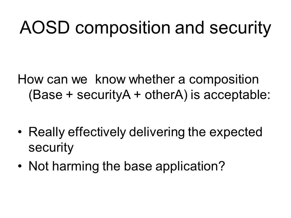 AOSD composition and security How can we know whether a composition (Base + securityA + otherA) is acceptable: Really effectively delivering the expected security Not harming the base application