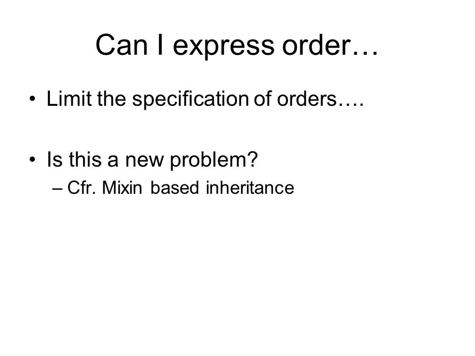 Can I express order… Limit the specification of orders…. Is this a new problem? –Cfr. Mixin based inheritance