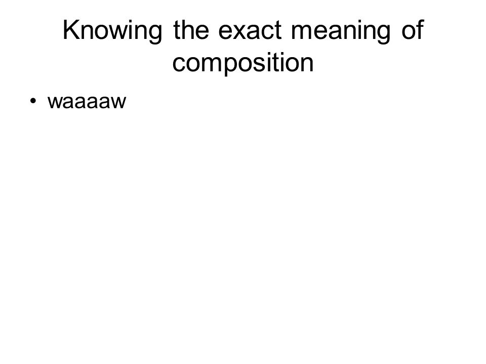Knowing the exact meaning of composition waaaaw