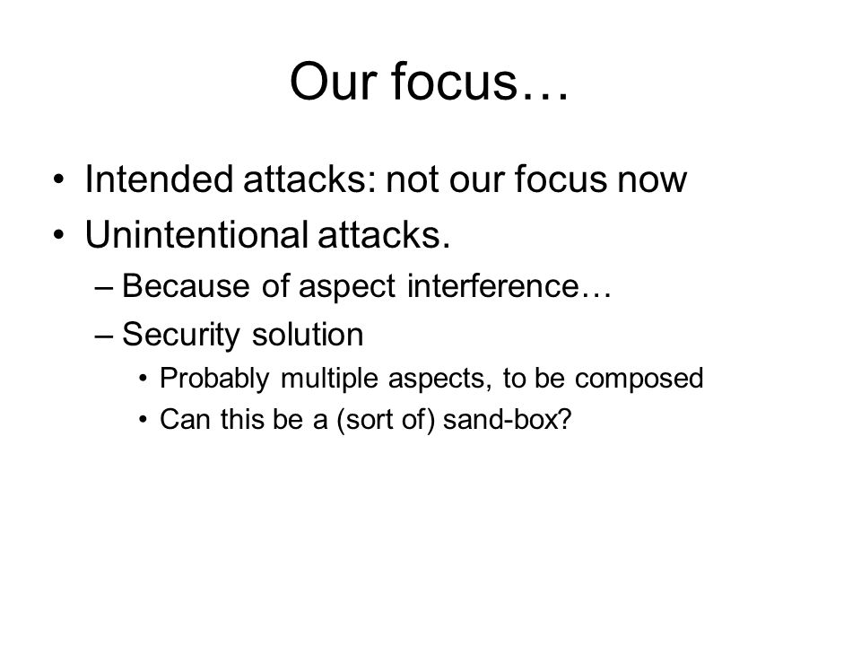 Our focus… Intended attacks: not our focus now Unintentional attacks. –Because of aspect interference… –Security solution Probably multiple aspects, t