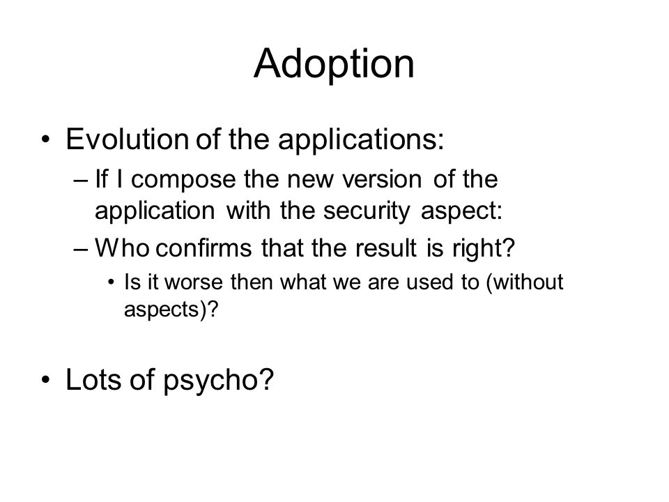 Adoption Evolution of the applications: –If I compose the new version of the application with the security aspect: –Who confirms that the result is right.