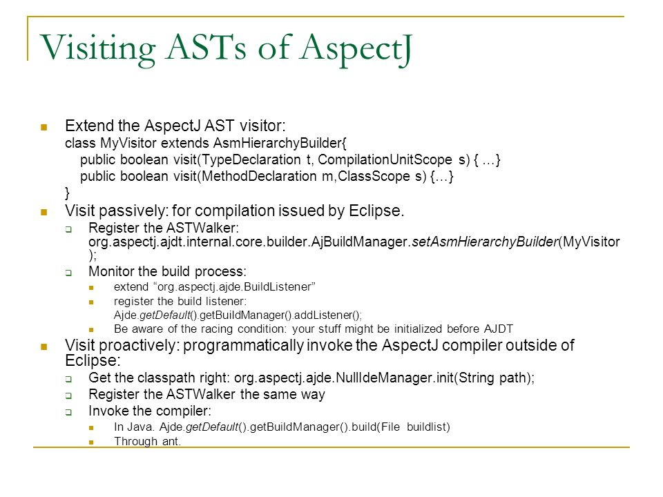 Visiting ASTs of AspectJ Extend the AspectJ AST visitor: class MyVisitor extends AsmHierarchyBuilder{ public boolean visit(TypeDeclaration t, CompilationUnitScope s) { …} public boolean visit(MethodDeclaration m,ClassScope s) {…} } Visit passively: for compilation issued by Eclipse.