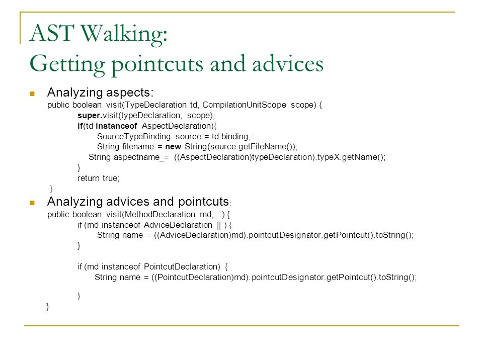 AST Walking: Getting pointcuts and advices Analyzing aspects: public boolean visit(TypeDeclaration td, CompilationUnitScope scope) { super.visit(typeD