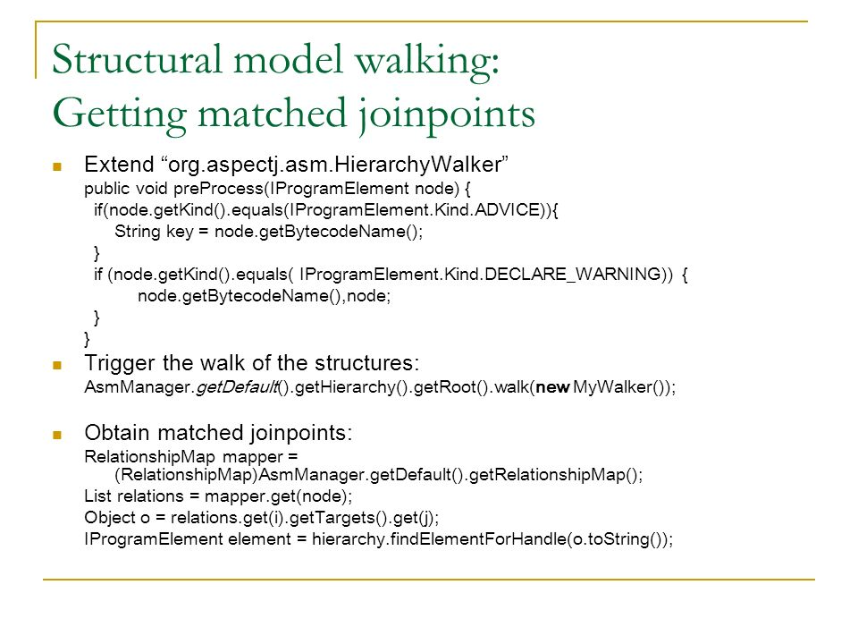 Structural model walking: Getting matched joinpoints Extend org.aspectj.asm.HierarchyWalker public void preProcess(IProgramElement node) { if(node.getKind().equals(IProgramElement.Kind.ADVICE)){ String key = node.getBytecodeName(); } if (node.getKind().equals( IProgramElement.Kind.DECLARE_WARNING)) { node.getBytecodeName(),node; } Trigger the walk of the structures: AsmManager.getDefault().getHierarchy().getRoot().walk(new MyWalker()); Obtain matched joinpoints: RelationshipMap mapper = (RelationshipMap)AsmManager.getDefault().getRelationshipMap(); List relations = mapper.get(node); Object o = relations.get(i).getTargets().get(j); IProgramElement element = hierarchy.findElementForHandle(o.toString());