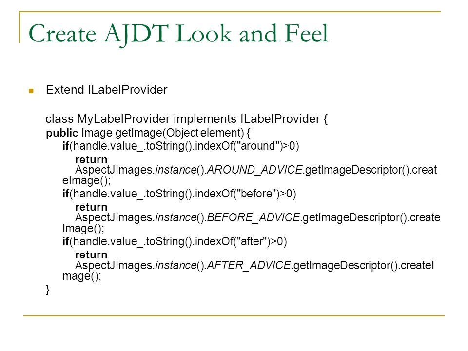 Create AJDT Look and Feel Extend ILabelProvider class MyLabelProvider implements ILabelProvider { public Image getImage(Object element) { if(handle.value_.toString().indexOf( around )>0) return AspectJImages.instance().AROUND_ADVICE.getImageDescriptor().creat eImage(); if(handle.value_.toString().indexOf( before )>0) return AspectJImages.instance().BEFORE_ADVICE.getImageDescriptor().create Image(); if(handle.value_.toString().indexOf( after )>0) return AspectJImages.instance().AFTER_ADVICE.getImageDescriptor().createI mage(); }