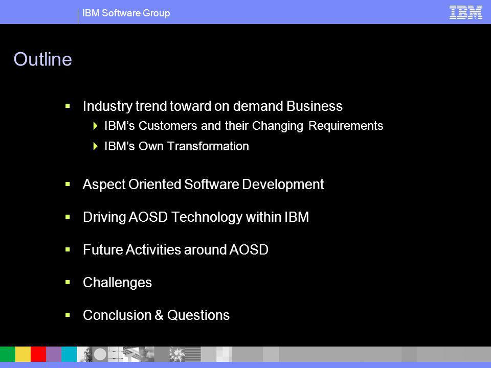 IBM Software Group Outline Industry trend toward on demand Business IBMs Customers and their Changing Requirements IBMs Own Transformation Aspect Orie