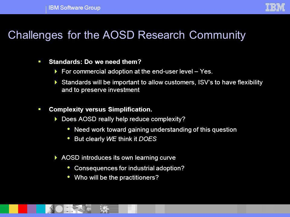 IBM Software Group Challenges for the AOSD Research Community Standards: Do we need them? For commercial adoption at the end-user level – Yes. Standar